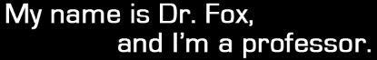 My name is Dr. Broderick Fox and I'm a professor.
